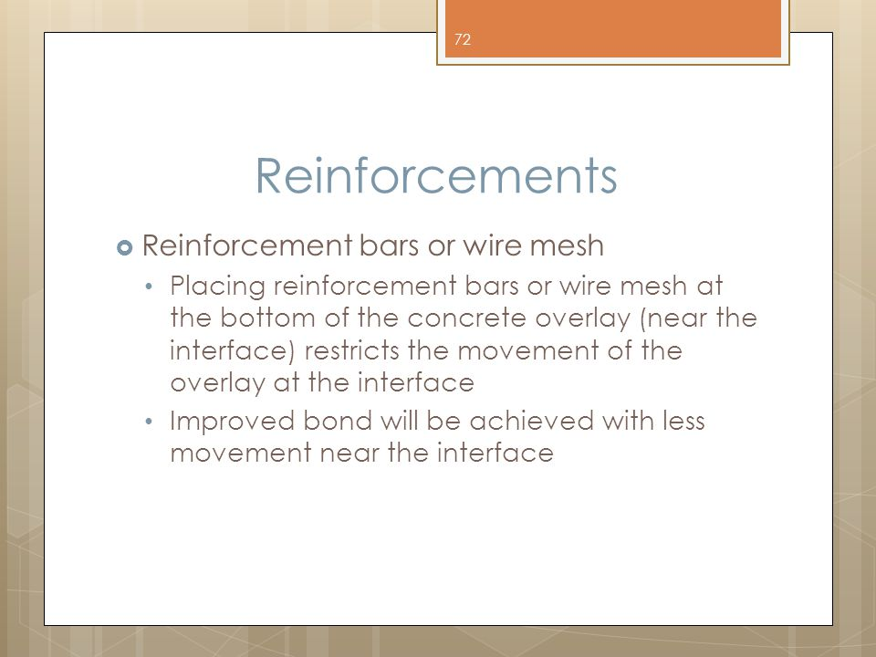 Reinforcements  Reinforcement bars or wire mesh Placing reinforcement bars or wire mesh at the bottom of the concrete overlay (near the interface) restricts the movement of the overlay at the interface Improved bond will be achieved with less movement near the interface 72