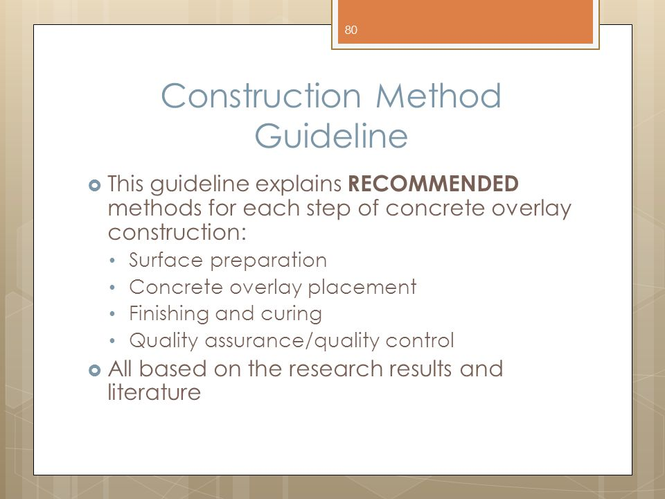 Construction Method Guideline  This guideline explains RECOMMENDED methods for each step of concrete overlay construction: Surface preparation Concrete overlay placement Finishing and curing Quality assurance/quality control  All based on the research results and literature 80