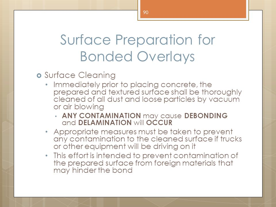 Surface Preparation for Bonded Overlays  Surface Cleaning Immediately prior to placing concrete, the prepared and textured surface shall be thoroughl