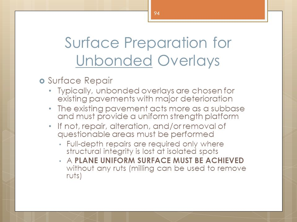 Surface Preparation for Unbonded Overlays  Surface Repair Typically, unbonded overlays are chosen for existing pavements with major deterioration The