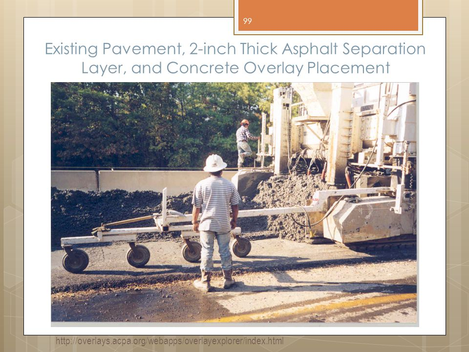 Existing Pavement, 2-inch Thick Asphalt Separation Layer, and Concrete Overlay Placement 99 http://overlays.acpa.org/webapps/overlayexplorer/index.html