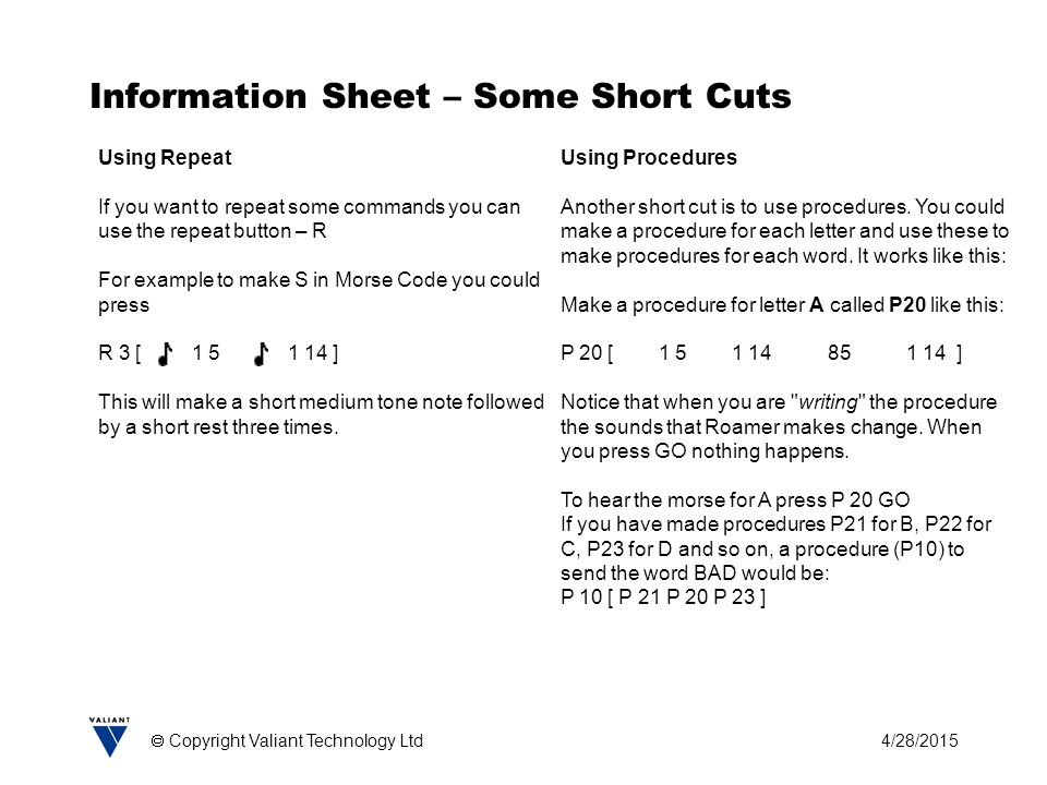 4/28/2015  Copyright Valiant Technology Ltd Information Sheet – Some Short Cuts Using Repeat If you want to repeat some commands you can use the repe