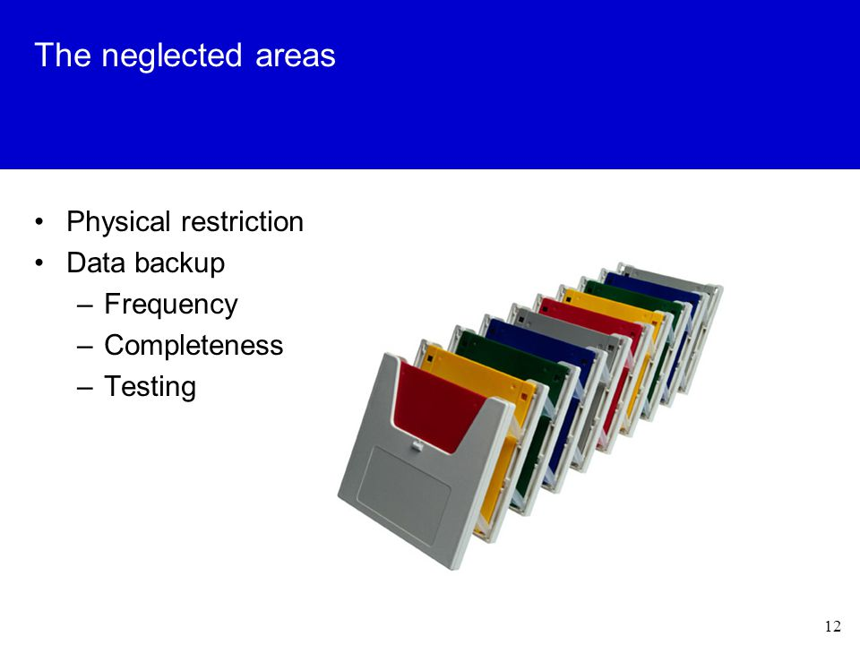 12 The neglected areas Physical restriction Data backup –Frequency –Completeness –Testing