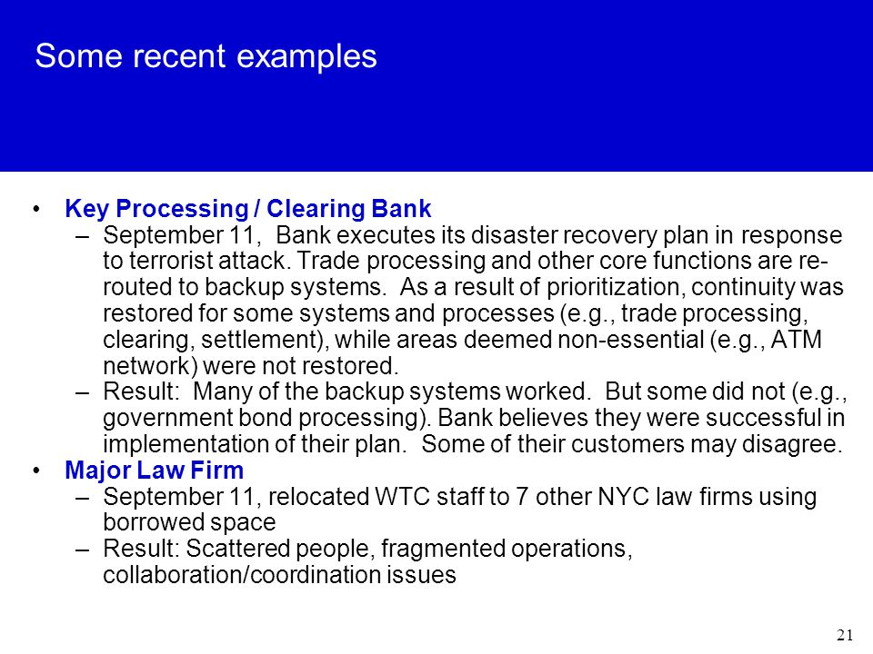 21 Some recent examples Key Processing / Clearing Bank –September 11, Bank executes its disaster recovery plan in response to terrorist attack.