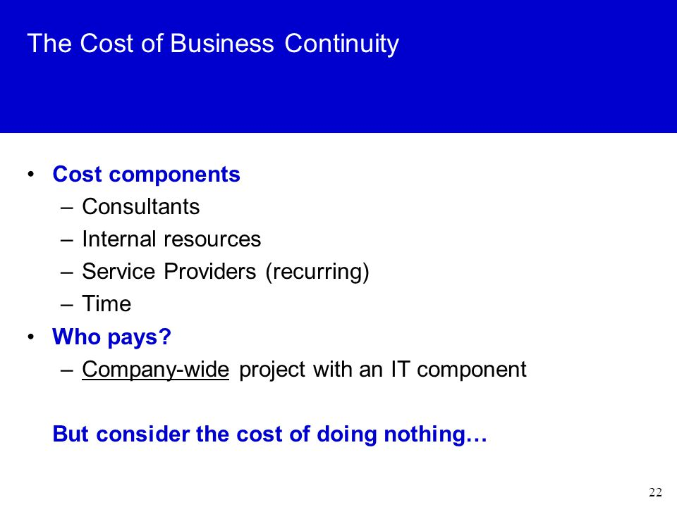 22 The Cost of Business Continuity Cost components –Consultants –Internal resources –Service Providers (recurring) –Time Who pays.