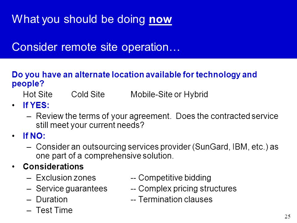 25 What you should be doing now Consider remote site operation… Do you have an alternate location available for technology and people.