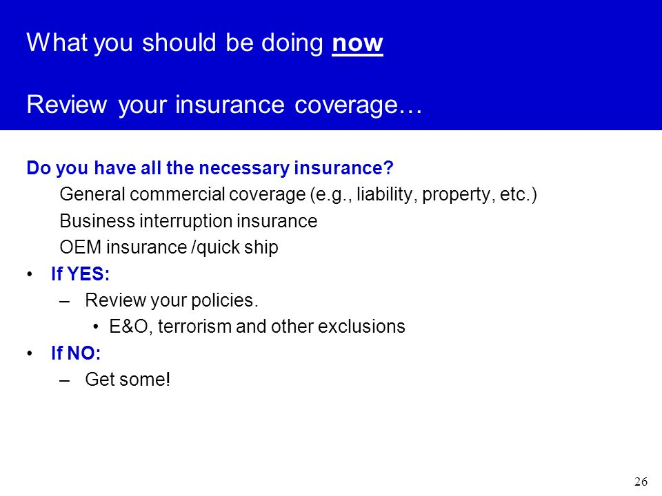 26 What you should be doing now Review your insurance coverage… Do you have all the necessary insurance.