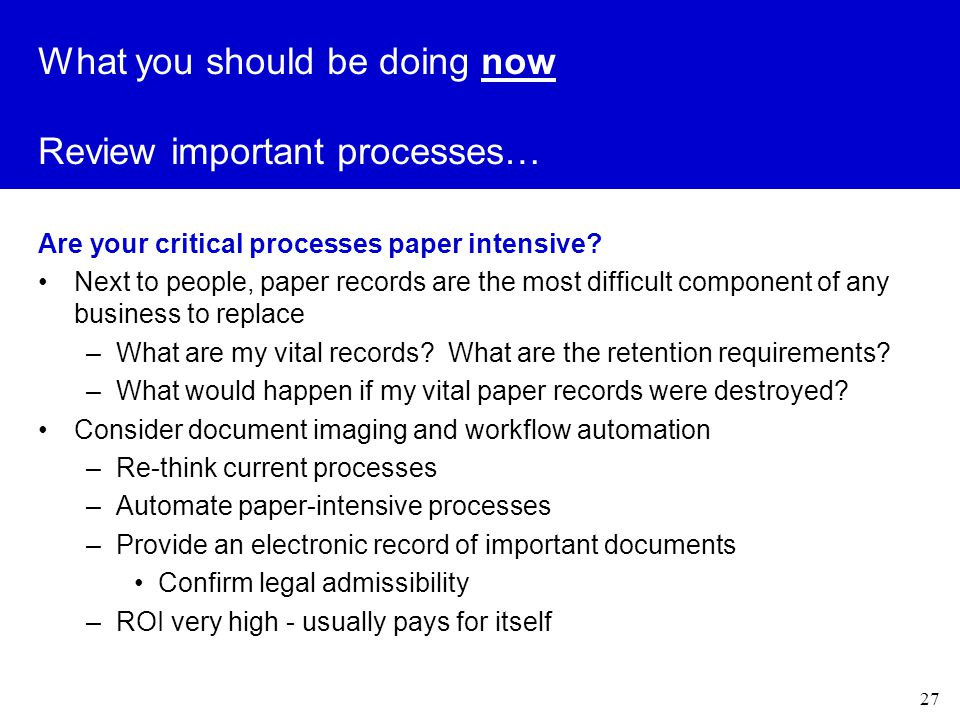 27 What you should be doing now Review important processes… Are your critical processes paper intensive.
