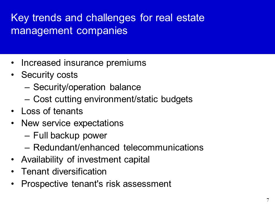 7 Key trends and challenges for real estate management companies Increased insurance premiums Security costs –Security/operation balance –Cost cutting environment/static budgets Loss of tenants New service expectations –Full backup power –Redundant/enhanced telecommunications Availability of investment capital Tenant diversification Prospective tenant s risk assessment