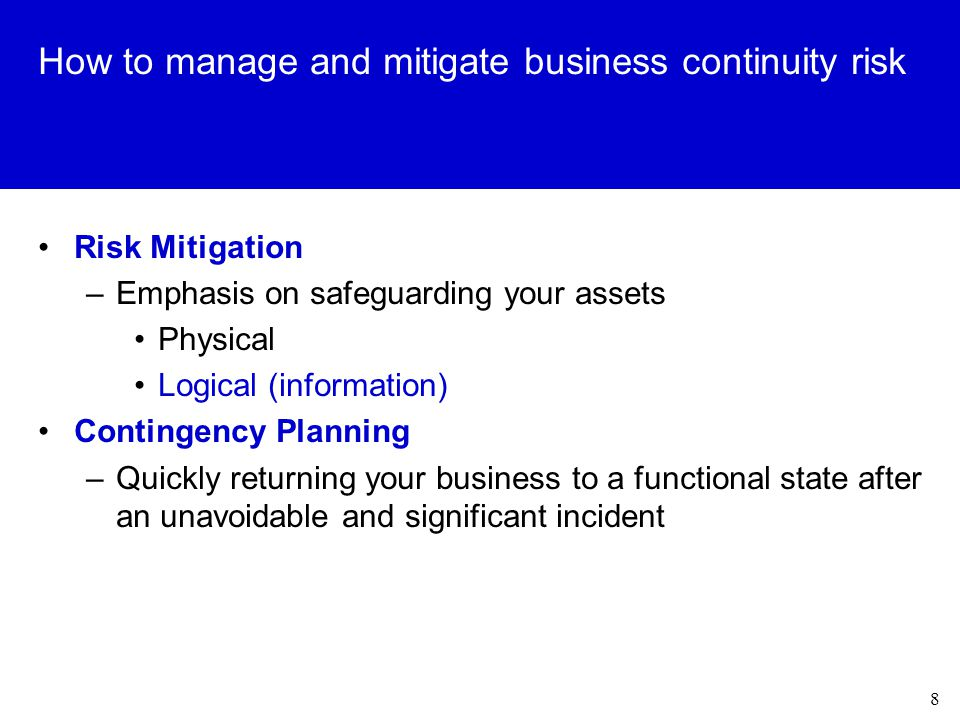 8 How to manage and mitigate business continuity risk Risk Mitigation –Emphasis on safeguarding your assets Physical Logical (information) Contingency Planning –Quickly returning your business to a functional state after an unavoidable and significant incident