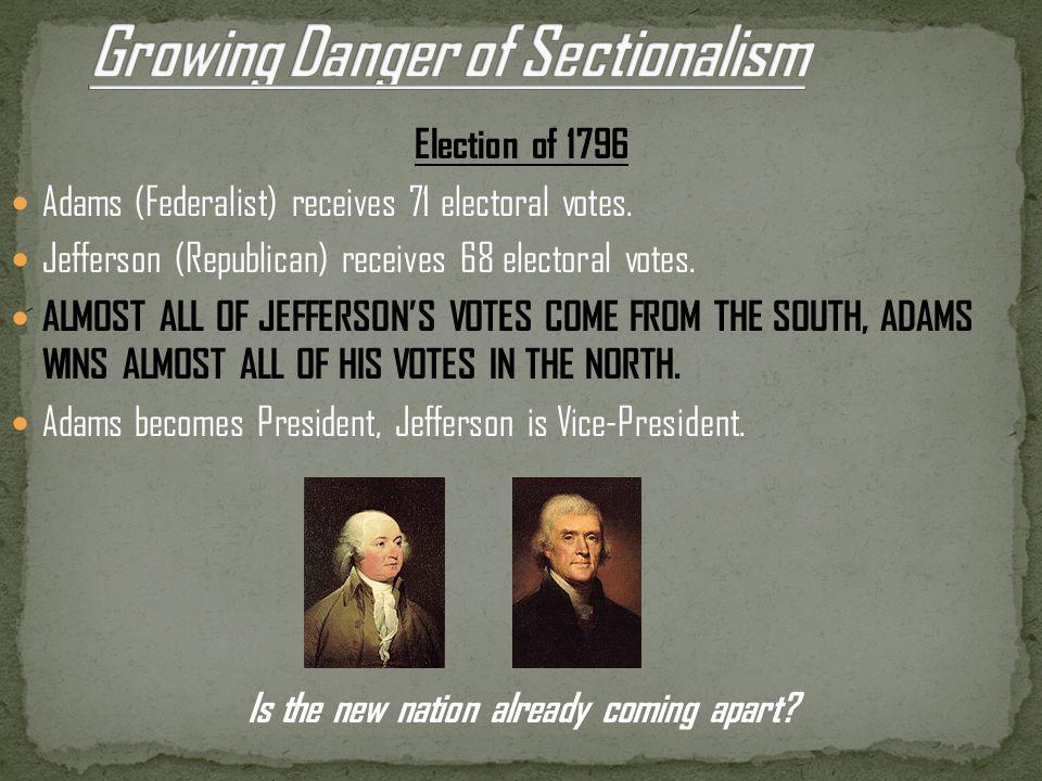 Election of 1796 Adams (Federalist) receives 71 electoral votes. Jefferson (Republican) receives 68 electoral votes. ALMOST ALL OF JEFFERSON'S VOTES C
