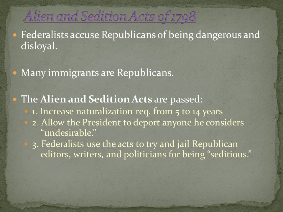 Federalists accuse Republicans of being dangerous and disloyal. Many immigrants are Republicans. The Alien and Sedition Acts are passed: 1. Increase n