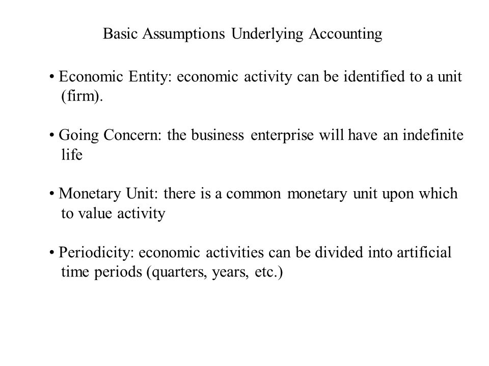 Basic Assumptions Underlying Accounting Economic Entity: economic activity can be identified to a unit (firm).