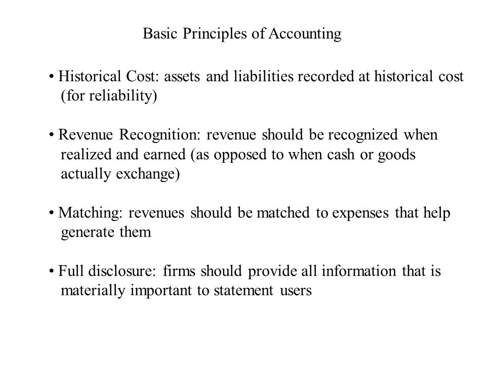 Basic Principles of Accounting Historical Cost: assets and liabilities recorded at historical cost (for reliability) Revenue Recognition: revenue should be recognized when realized and earned (as opposed to when cash or goods actually exchange) Matching: revenues should be matched to expenses that help generate them Full disclosure: firms should provide all information that is materially important to statement users