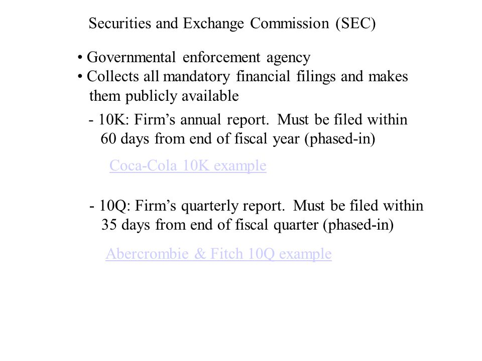 Securities and Exchange Commission (SEC) Governmental enforcement agency Collects all mandatory financial filings and makes them publicly available - 10K: Firm's annual report.