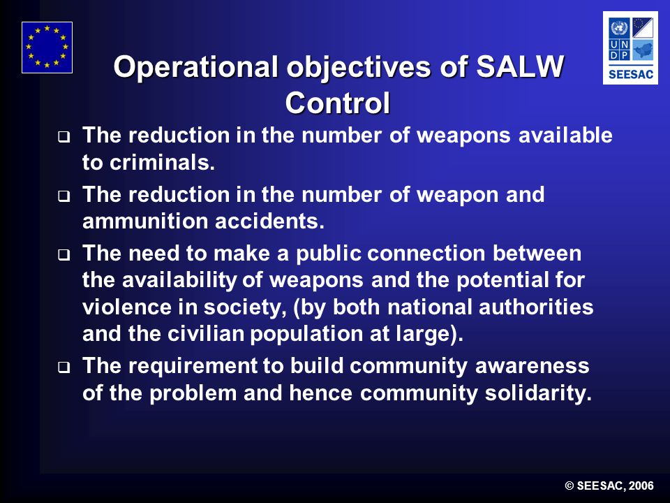 © SEESAC, 2006 Operational objectives of SALW Control  The reduction in the number of weapons available to criminals.