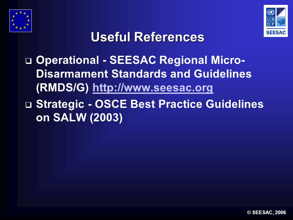 © SEESAC, 2006 Useful References  Operational - SEESAC Regional Micro- Disarmament Standards and Guidelines (RMDS/G) http://www.seesac.orghttp://www.seesac.org  Strategic - OSCE Best Practice Guidelines on SALW (2003)