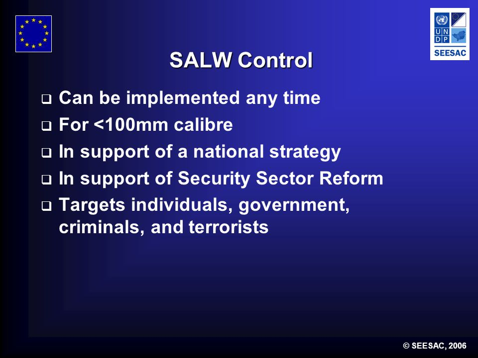 © SEESAC, 2006 SALW Control  Can be implemented any time  For <100mm calibre  In support of a national strategy  In support of Security Sector Reform  Targets individuals, government, criminals, and terrorists