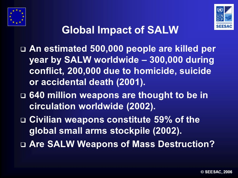 © SEESAC, 2006 Global Impact of SALW  An estimated 500,000 people are killed per year by SALW worldwide – 300,000 during conflict, 200,000 due to homicide, suicide or accidental death (2001).
