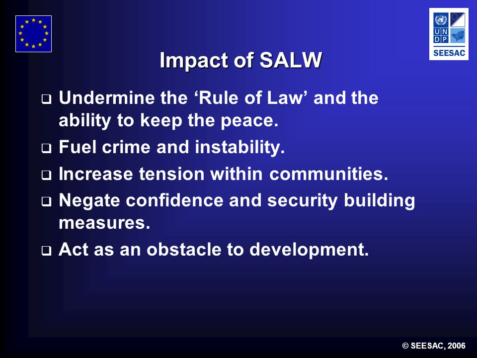 © SEESAC, 2006 Impact of SALW  Encourage violent rather than peaceful resolutions to problems.