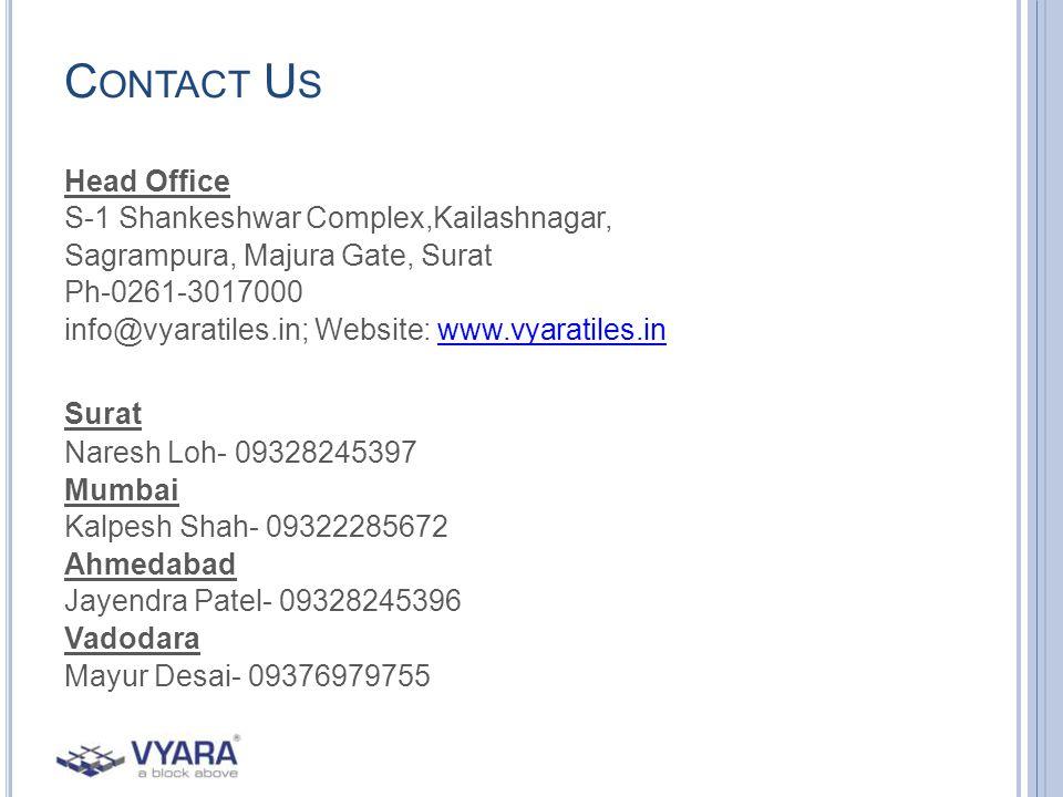 C ONTACT U S Head Office S-1 Shankeshwar Complex,Kailashnagar, Sagrampura, Majura Gate, Surat Ph-0261-3017000 info@vyaratiles.in; Website: www.vyaratiles.inwww.vyaratiles.in Surat Naresh Loh- 09328245397 Mumbai Kalpesh Shah- 09322285672 Ahmedabad Jayendra Patel- 09328245396 Vadodara Mayur Desai- 09376979755