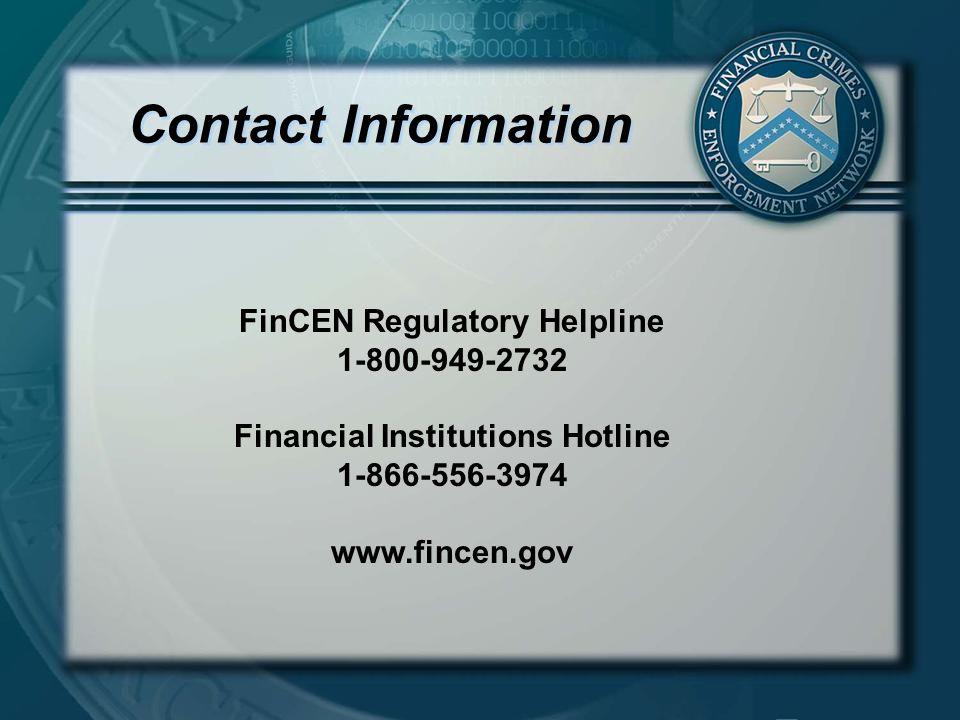 Contact Information FinCEN Regulatory Helpline 1-800-949-2732 Financial Institutions Hotline 1-866-556-3974 www.fincen.gov
