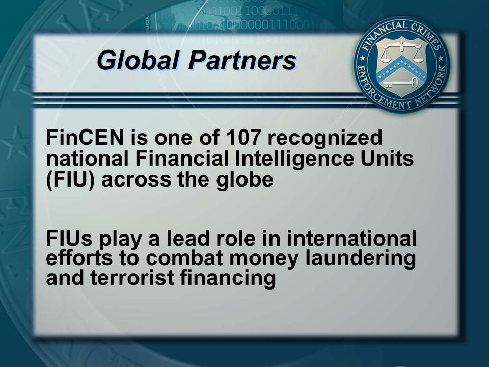 Global Partners FinCEN is one of 107 recognized national Financial Intelligence Units (FIU) across the globe FIUs play a lead role in international efforts to combat money laundering and terrorist financing