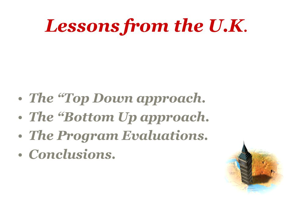 Lessons from the U.K. The Top Down approach. The Bottom Up approach.
