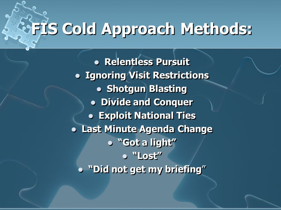 FIS Cold Approach Methods: Relentless Pursuit Ignoring Visit Restrictions Shotgun Blasting Divide and Conquer Exploit National Ties Last Minute Agenda Change Got a light Lost Did not get my briefing Relentless Pursuit Ignoring Visit Restrictions Shotgun Blasting Divide and Conquer Exploit National Ties Last Minute Agenda Change Got a light Lost Did not get my briefing