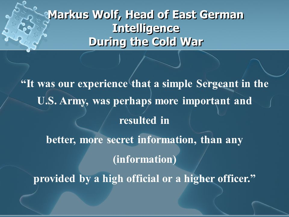 Markus Wolf, Head of East German Intelligence During the Cold War It was our experience that a simple Sergeant in the U.S.