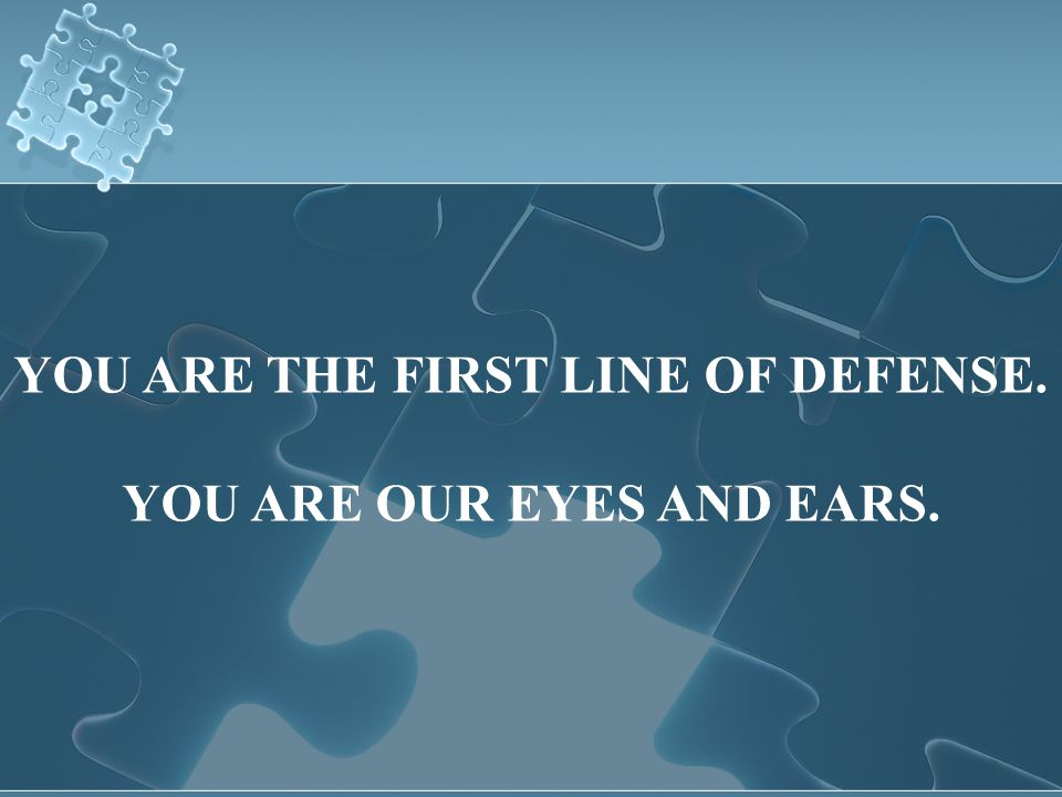 YOU ARE THE FIRST LINE OF DEFENSE. YOU ARE OUR EYES AND EARS.