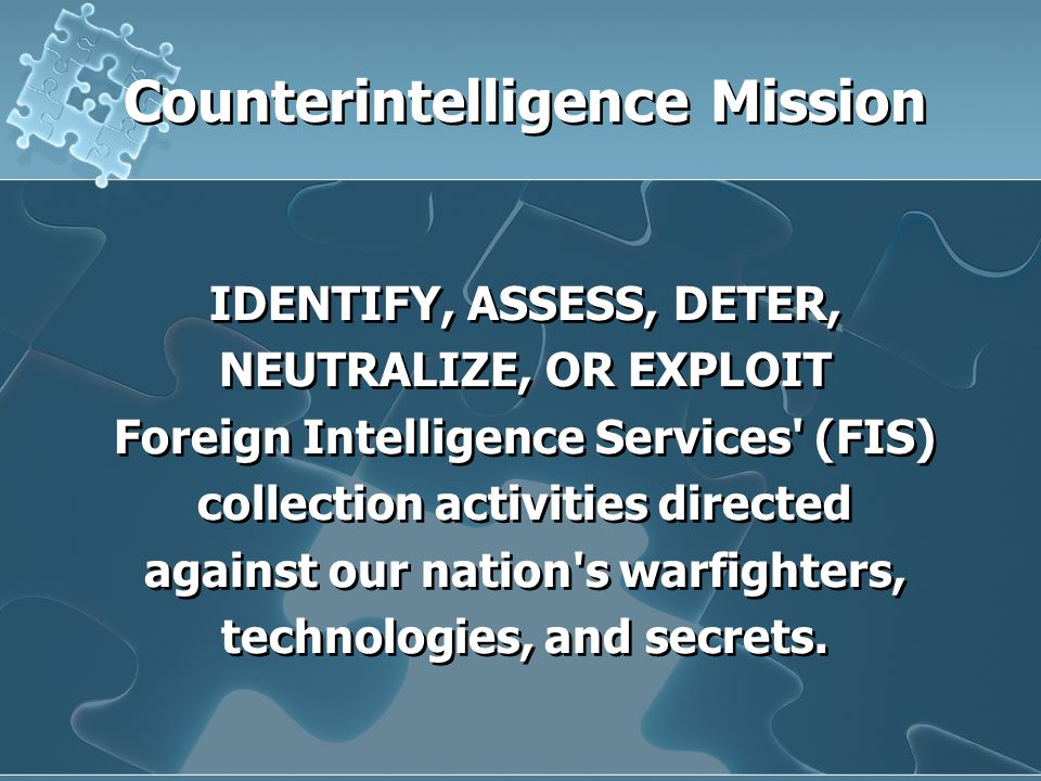 Counterintelligence Mission IDENTIFY, ASSESS, DETER, NEUTRALIZE, OR EXPLOIT Foreign Intelligence Services (FIS) collection activities directed against our nation s warfighters, technologies, and secrets.