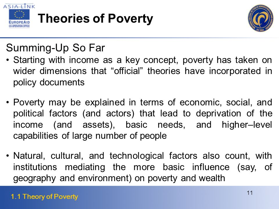 1.1 Theory of Poverty 11 Summing-Up So Far Starting with income as a key concept, poverty has taken on wider dimensions that official theories have incorporated in policy documents Poverty may be explained in terms of economic, social, and political factors (and actors) that lead to deprivation of the income (and assets), basic needs, and higher–level capabilities of large number of people Natural, cultural, and technological factors also count, with institutions mediating the more basic influence (say, of geography and environment) on poverty and wealth Theories of Poverty
