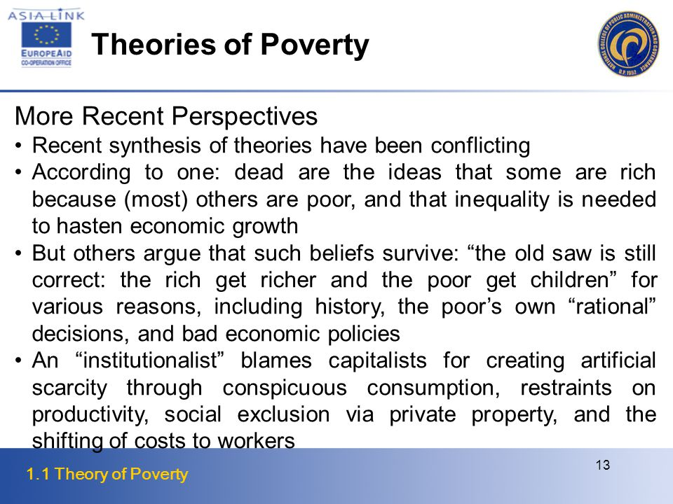 1.1 Theory of Poverty 13 More Recent Perspectives Recent synthesis of theories have been conflicting According to one: dead are the ideas that some are rich because (most) others are poor, and that inequality is needed to hasten economic growth But others argue that such beliefs survive: the old saw is still correct: the rich get richer and the poor get children for various reasons, including history, the poor's own rational decisions, and bad economic policies An institutionalist blames capitalists for creating artificial scarcity through conspicuous consumption, restraints on productivity, social exclusion via private property, and the shifting of costs to workers Theories of Poverty