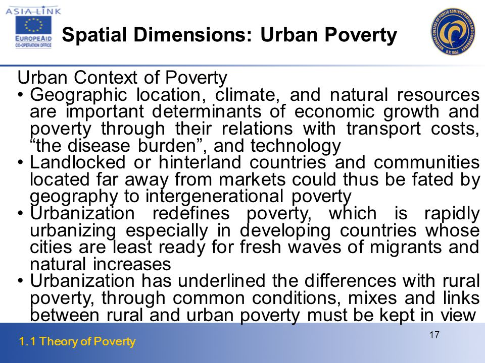 1.1 Theory of Poverty 17 Urban Context of Poverty Geographic location, climate, and natural resources are important determinants of economic growth and poverty through their relations with transport costs, the disease burden , and technology Landlocked or hinterland countries and communities located far away from markets could thus be fated by geography to intergenerational poverty Urbanization redefines poverty, which is rapidly urbanizing especially in developing countries whose cities are least ready for fresh waves of migrants and natural increases Urbanization has underlined the differences with rural poverty, through common conditions, mixes and links between rural and urban poverty must be kept in view Spatial Dimensions: Urban Poverty