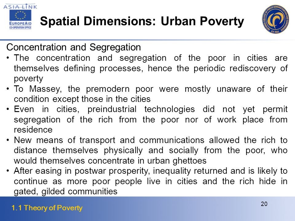 1.1 Theory of Poverty 20 Concentration and Segregation The concentration and segregation of the poor in cities are themselves defining processes, hence the periodic rediscovery of poverty To Massey, the premodern poor were mostly unaware of their condition except those in the cities Even in cities, preindustrial technologies did not yet permit segregation of the rich from the poor nor of work place from residence New means of transport and communications allowed the rich to distance themselves physically and socially from the poor, who would themselves concentrate in urban ghettoes After easing in postwar prosperity, inequality returned and is likely to continue as more poor people live in cities and the rich hide in gated, gilded communities Spatial Dimensions: Urban Poverty