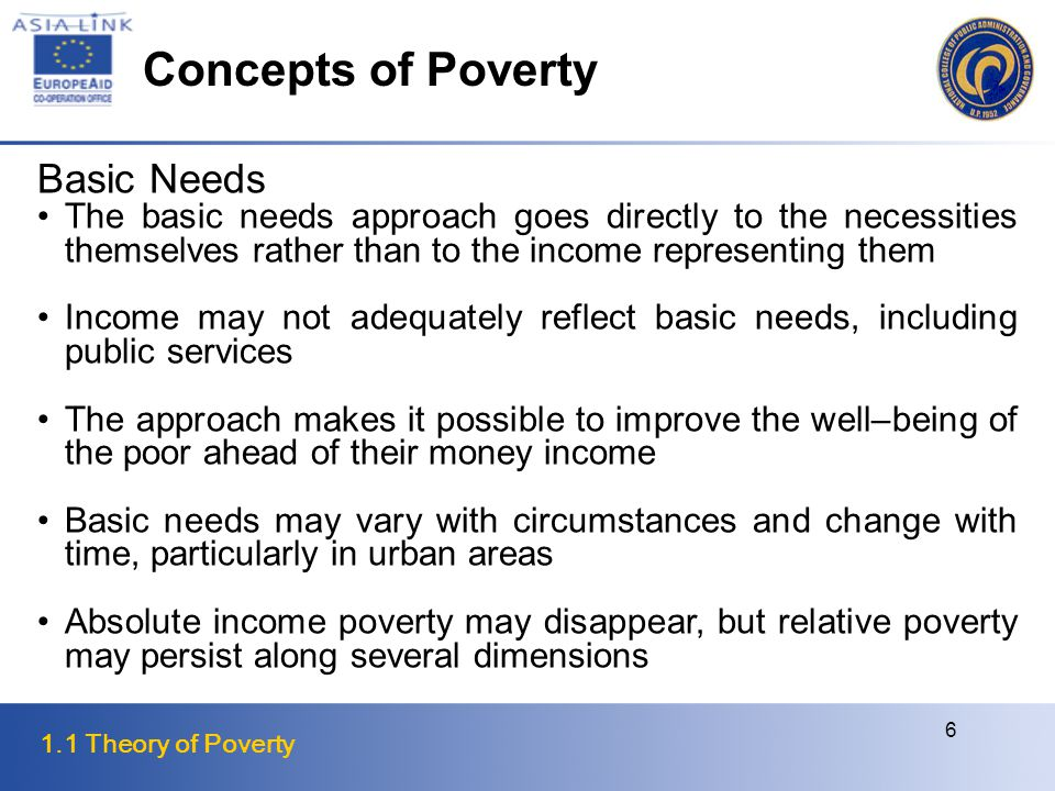 1.1 Theory of Poverty 6 Basic Needs The basic needs approach goes directly to the necessities themselves rather than to the income representing them Income may not adequately reflect basic needs, including public services The approach makes it possible to improve the well–being of the poor ahead of their money income Basic needs may vary with circumstances and change with time, particularly in urban areas Absolute income poverty may disappear, but relative poverty may persist along several dimensions Concepts of Poverty