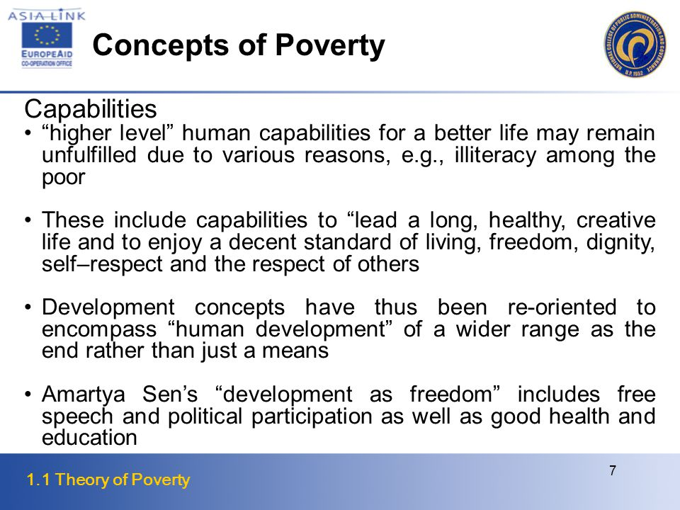 1.1 Theory of Poverty 7 Capabilities higher level human capabilities for a better life may remain unfulfilled due to various reasons, e.g., illiteracy among the poor These include capabilities to lead a long, healthy, creative life and to enjoy a decent standard of living, freedom, dignity, self–respect and the respect of others Development concepts have thus been re-oriented to encompass human development of a wider range as the end rather than just a means Amartya Sen's development as freedom includes free speech and political participation as well as good health and education Concepts of Poverty