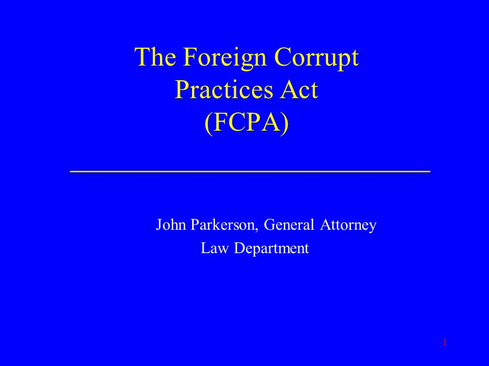 1 The Foreign Corrupt Practices Act (FCPA) ________________________ John Parkerson, General Attorney Law Department