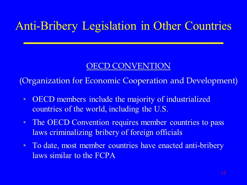15 Anti-Bribery Legislation in Other Countries _____________________________ OECD members include the majority of industrialized countries of the world, including the U.S.