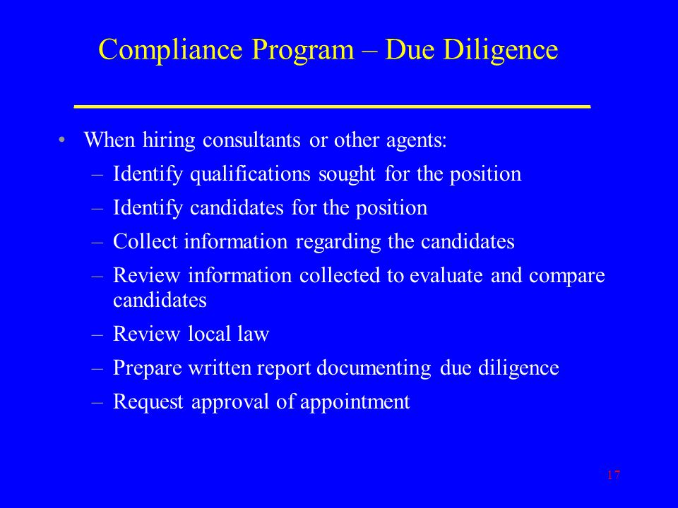 17 Compliance Program – Due Diligence _______________________________________ When hiring consultants or other agents: –Identify qualifications sought for the position –Identify candidates for the position –Collect information regarding the candidates –Review information collected to evaluate and compare candidates –Review local law –Prepare written report documenting due diligence –Request approval of appointment