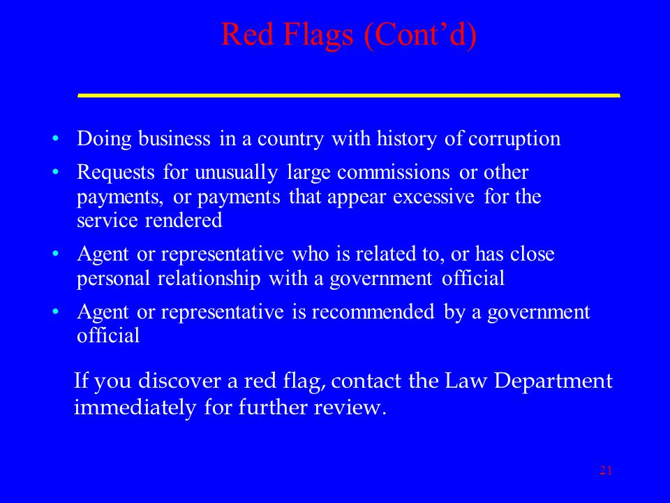 21 Red Flags (Cont'd) _____________________________ Doing business in a country with history of corruption Requests for unusually large commissions or other payments, or payments that appear excessive for the service rendered Agent or representative who is related to, or has close personal relationship with a government official Agent or representative is recommended by a government official If you discover a red flag, contact the Law Department immediately for further review.