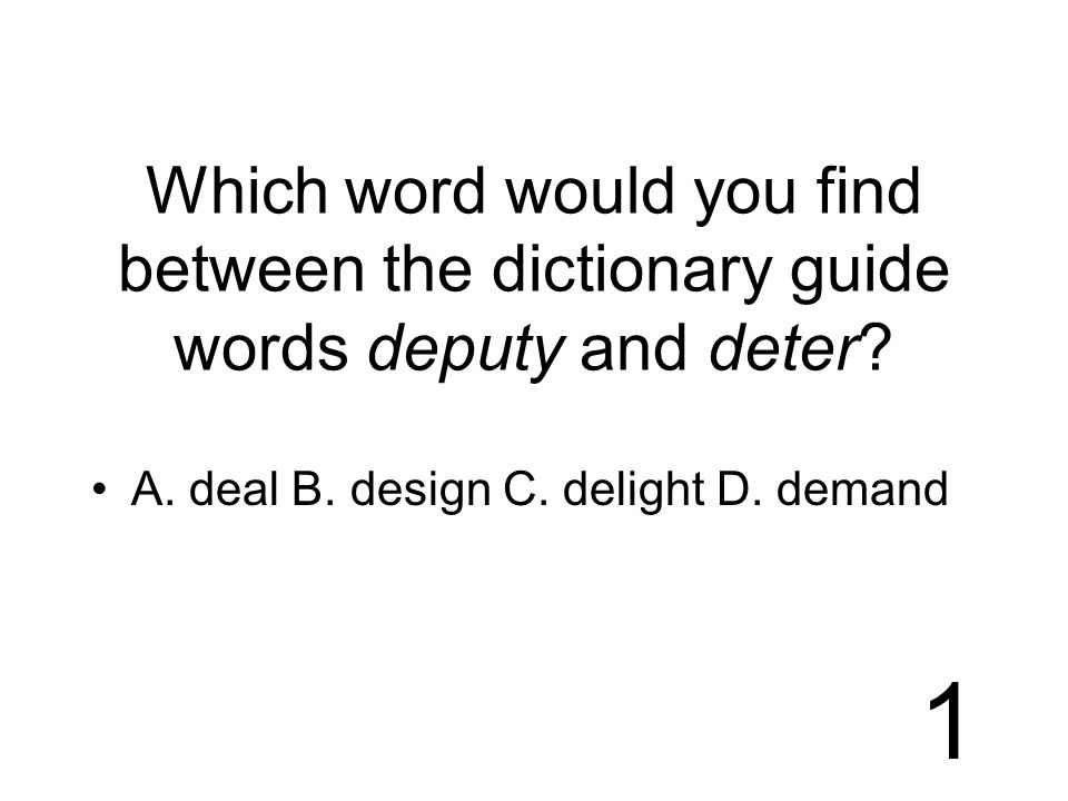 1 Which word would you find between the dictionary guide words deputy and deter.