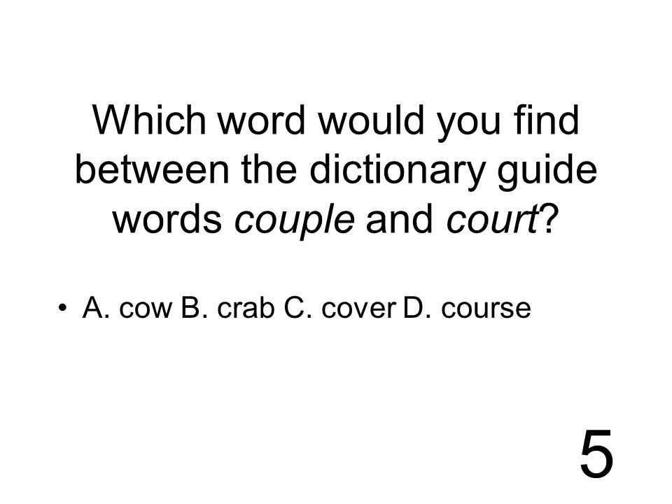 5 Which word would you find between the dictionary guide words couple and court.
