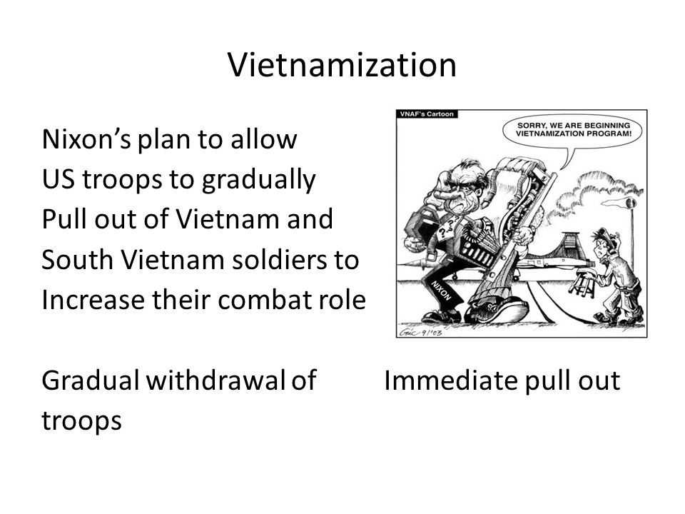Vietnamization Nixon's plan to allow US troops to gradually Pull out of Vietnam and South Vietnam soldiers to Increase their combat role Gradual withdrawal ofImmediate pull out troops