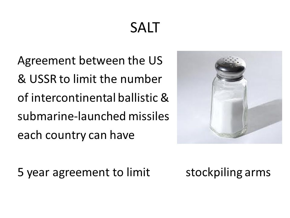 SALT Agreement between the US & USSR to limit the number of intercontinental ballistic & submarine-launched missiles each country can have 5 year agreement to limit stockpiling arms