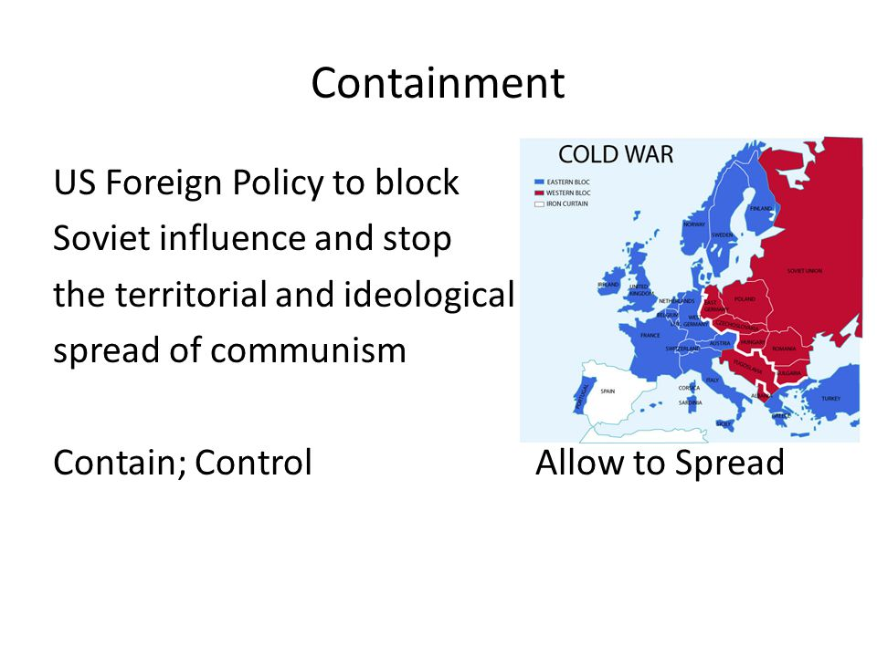 Containment US Foreign Policy to block Soviet influence and stop the territorial and ideological spread of communism Contain; ControlAllow to Spread