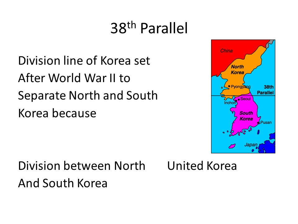 38 th Parallel Division line of Korea set After World War II to Separate North and South Korea because Division between NorthUnited Korea And South Korea
