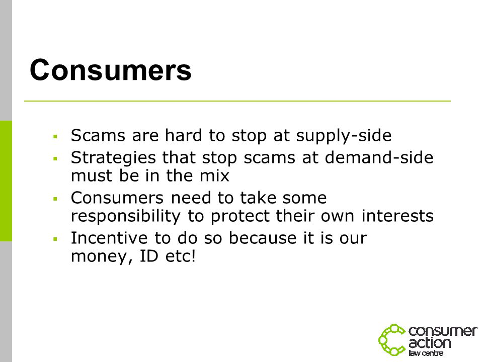 Consumers  Scams are hard to stop at supply-side  Strategies that stop scams at demand-side must be in the mix  Consumers need to take some responsibility to protect their own interests  Incentive to do so because it is our money, ID etc!