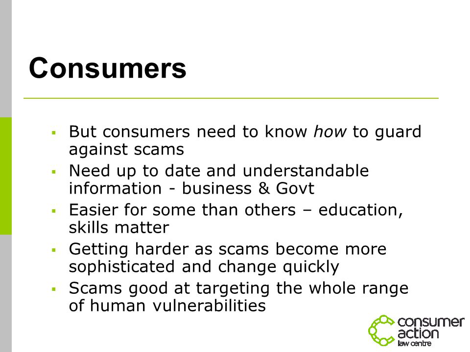 Consumers  But consumers need to know how to guard against scams  Need up to date and understandable information - business & Govt  Easier for some than others – education, skills matter  Getting harder as scams become more sophisticated and change quickly  Scams good at targeting the whole range of human vulnerabilities